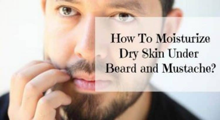 How to moisturize dry skin under beard or mustache